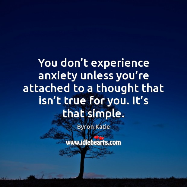 You don't experience anxiety unless you're attached to a thought Byron Katie Picture Quote