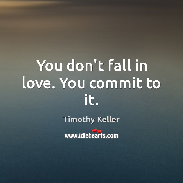 You don't fall in love. You commit to it. Timothy Keller Picture Quote