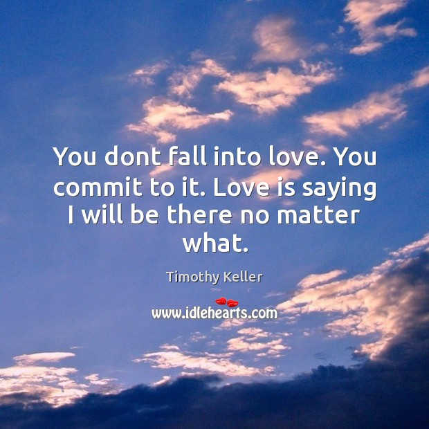 You dont fall into love. You commit to it. Love is saying I will be there no matter what. Image
