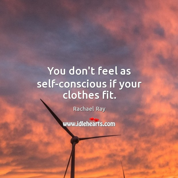 You don't feel as self-conscious if your clothes fit. Rachael Ray Picture Quote