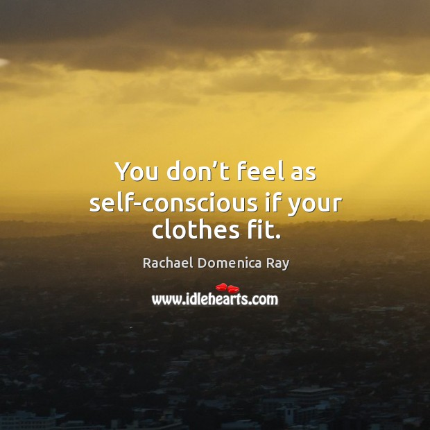 You don't feel as self-conscious if your clothes fit. Rachael Domenica Ray Picture Quote