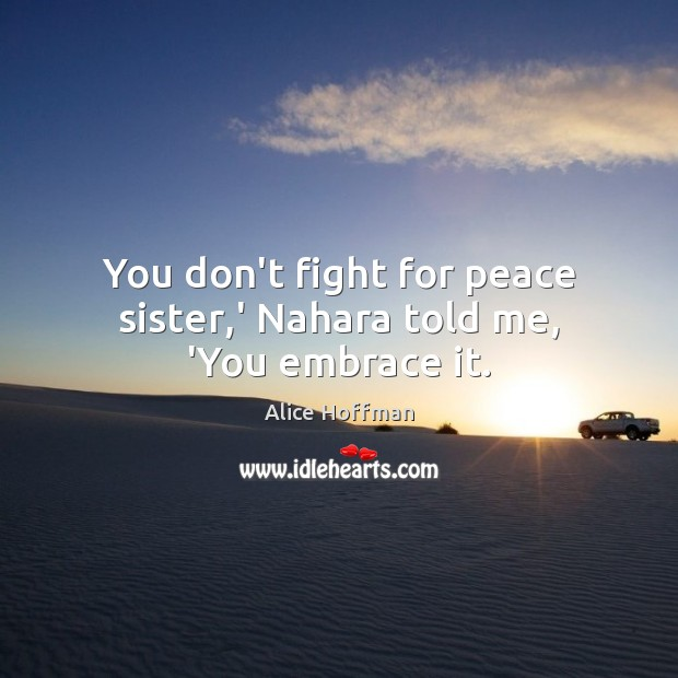 You don't fight for peace sister,' Nahara told me, 'You embrace it. Alice Hoffman Picture Quote
