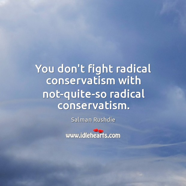Image, You don't fight radical conservatism with not-quite-so radical conservatism.