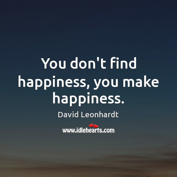 You don't find happiness, you make happiness. Image