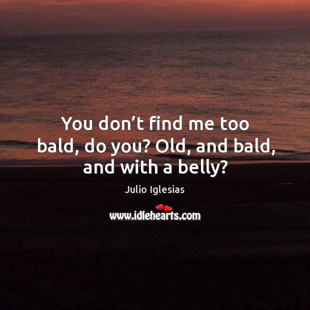 You don't find me too bald, do you? old, and bald, and with a belly? Julio Iglesias Picture Quote