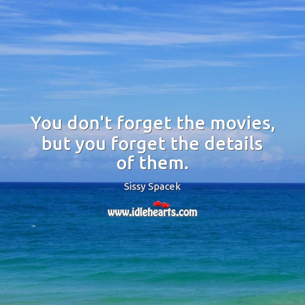 You don't forget the movies, but you forget the details of them. Sissy Spacek Picture Quote