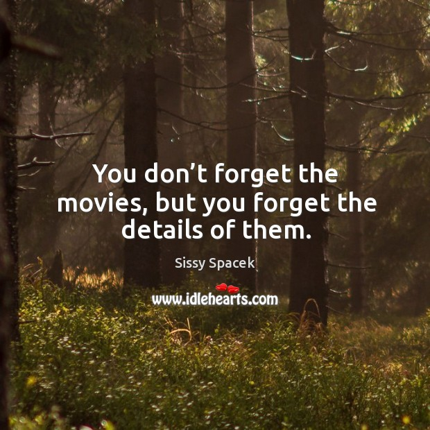 You don't forget the movies, but you forget the details of them. Image