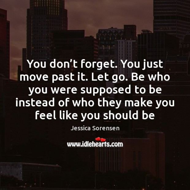 You don't forget. You just move past it. Let go. Be Jessica Sorensen Picture Quote