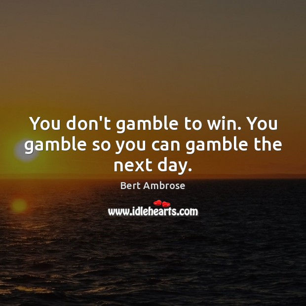 You don't gamble to win. You gamble so you can gamble the next day. Image