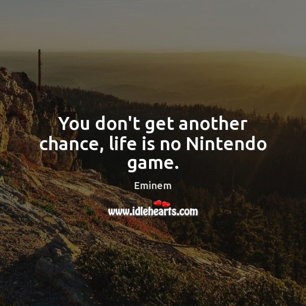 You don't get another chance, life is no Nintendo game. Image