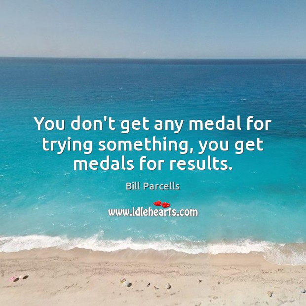 You don't get any medal for trying something, you get medals for results. Image