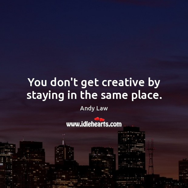 Image, You don't get creative by staying in the same place.