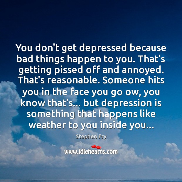 You don't get depressed because bad things happen to you. That's getting Depression Quotes Image