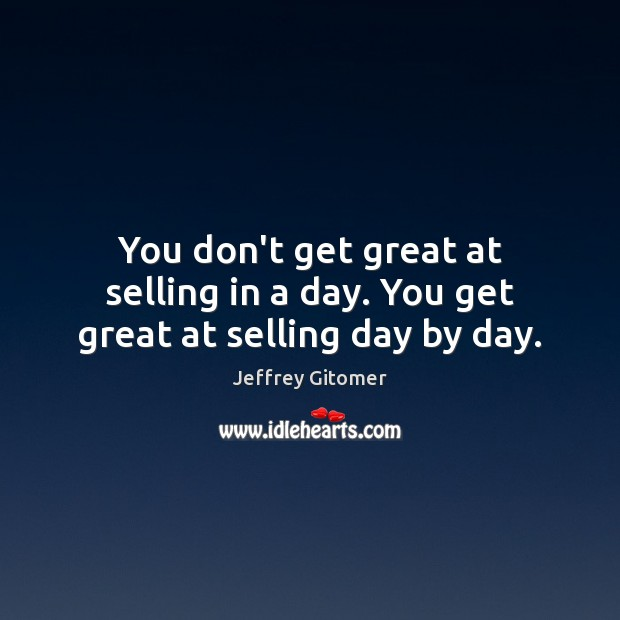 You don't get great at selling in a day. You get great at selling day by day. Image