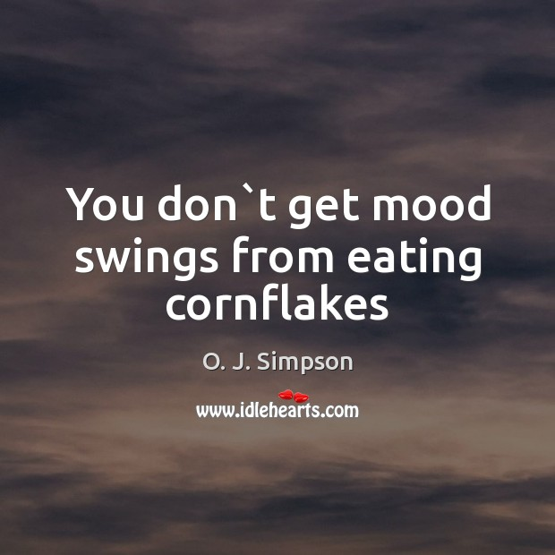 Image, You don`t get mood swings from eating cornflakes