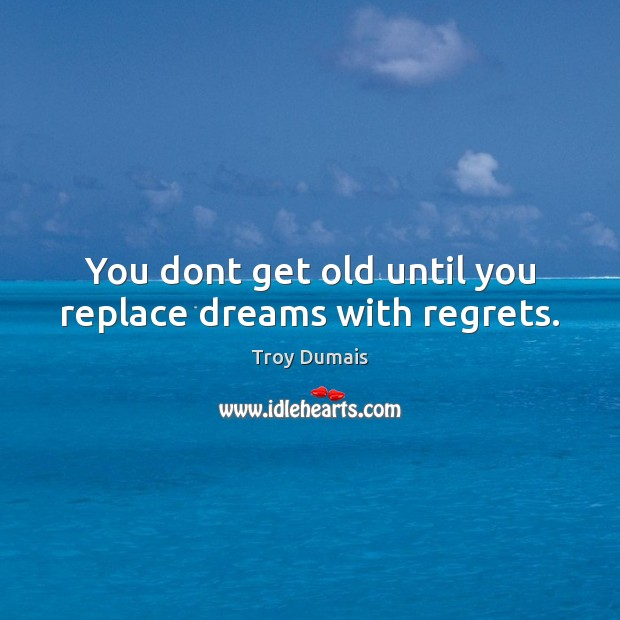 You dont get old until you replace dreams with regrets. Image