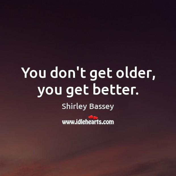 You don't get older, you get better. Image