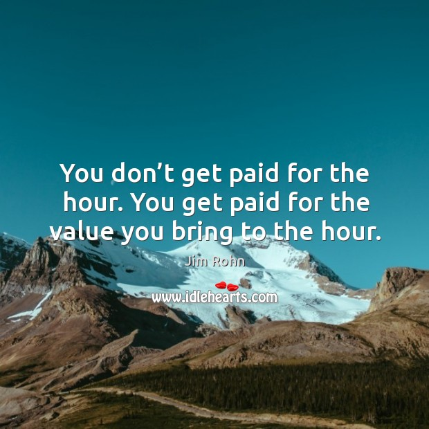 You don't get paid for the hour. You get paid for the value you bring to the hour. Image