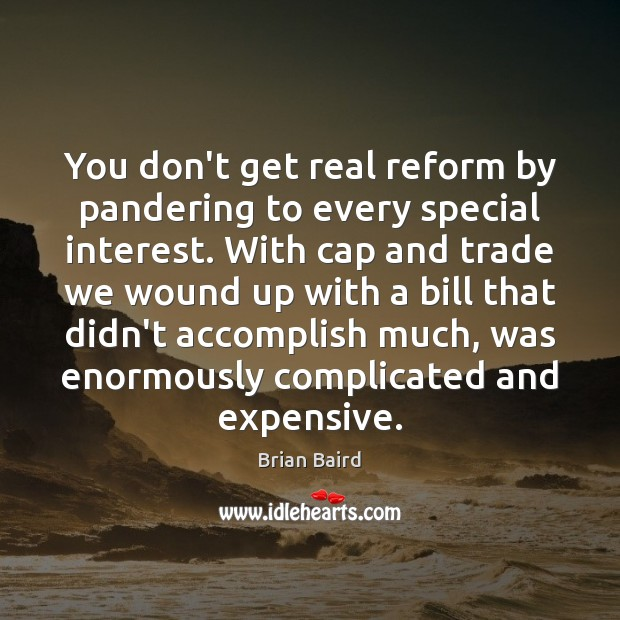 You don't get real reform by pandering to every special interest. With Image