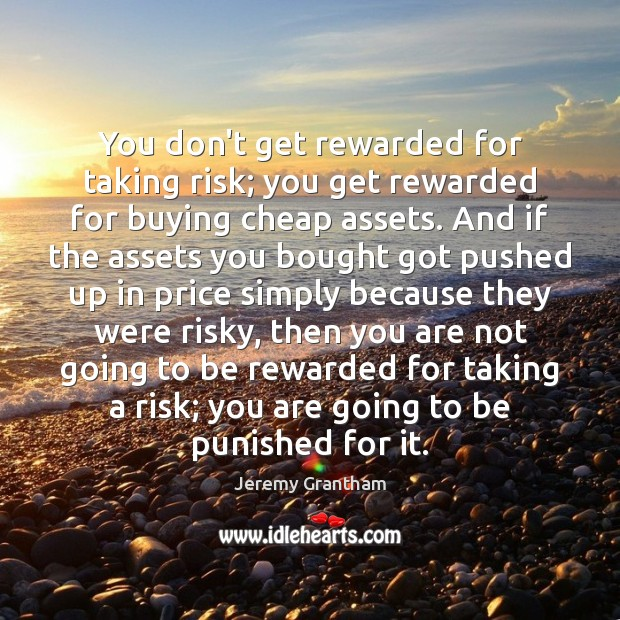 You don't get rewarded for taking risk; you get rewarded for buying Jeremy Grantham Picture Quote