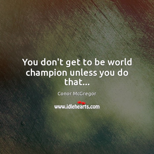 You don't get to be world champion unless you do that… Image