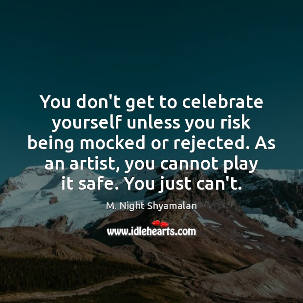 You don't get to celebrate yourself unless you risk being mocked or M. Night Shyamalan Picture Quote