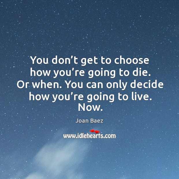 You don't get to choose how you're going to die. Or when. You can only decide how you're going to live. Now. Image