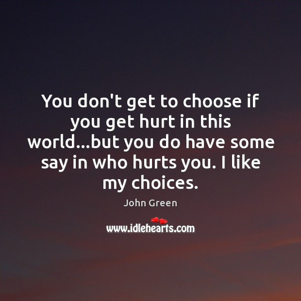 You don't get to choose if you get hurt in this world… John Green Picture Quote