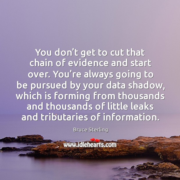 You don't get to cut that chain of evidence and start over. You're always going to be Bruce Sterling Picture Quote