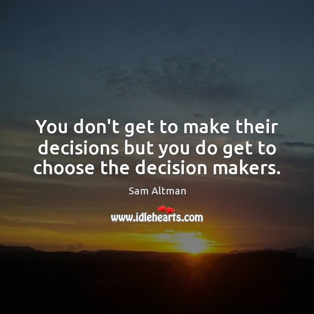 You don't get to make their decisions but you do get to choose the decision makers. Sam Altman Picture Quote