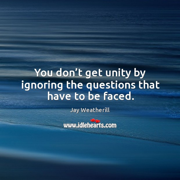 You don't get unity by ignoring the questions that have to be faced. Jay Weatherill Picture Quote