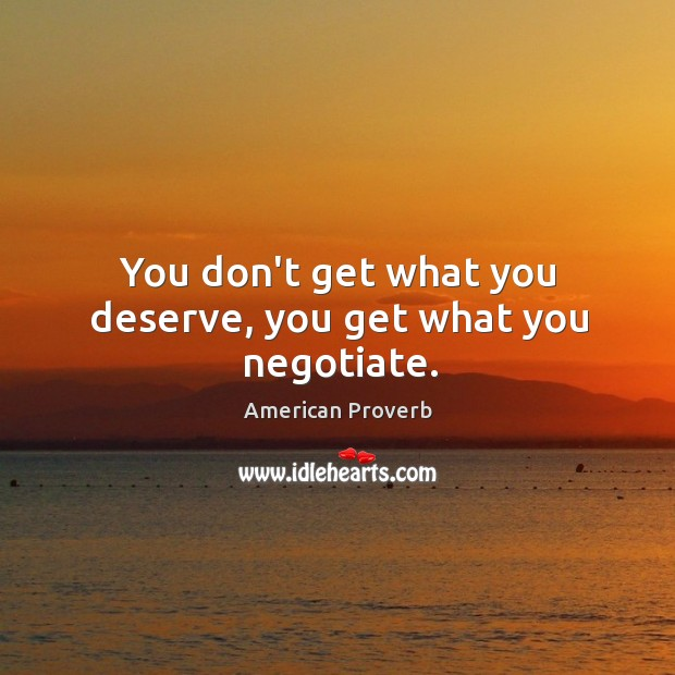 Image, You don't get what you deserve, you get what you negotiate.