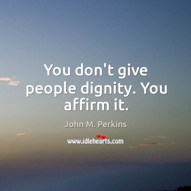 You don't give people dignity. You affirm it. Image