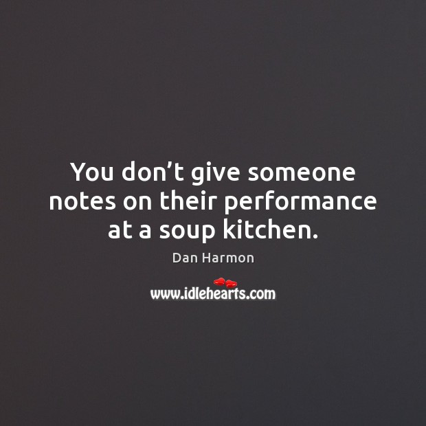 You don't give someone notes on their performance at a soup kitchen. Dan Harmon Picture Quote