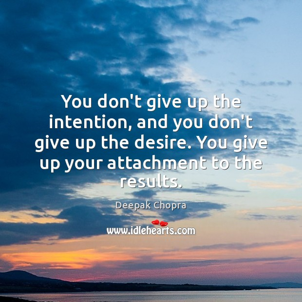 You don't give up the intention, and you don't give up the Deepak Chopra Picture Quote