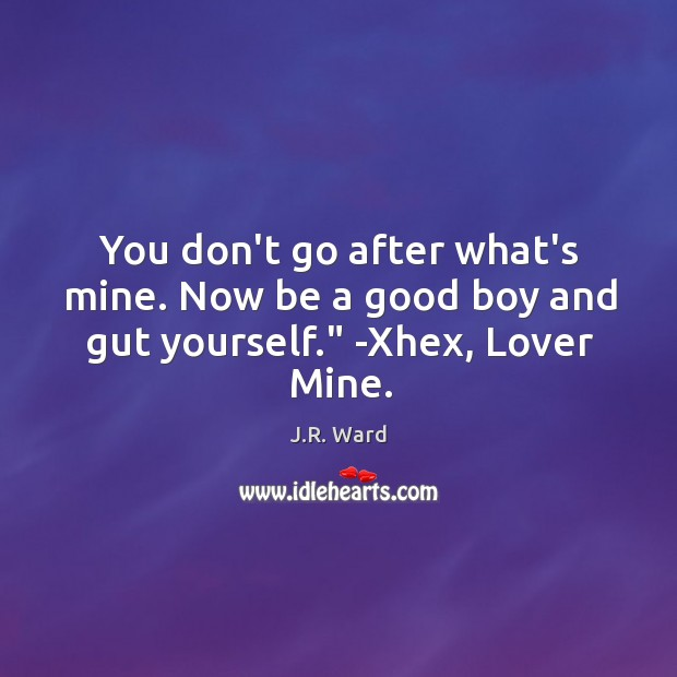 "You don't go after what's mine. Now be a good boy and gut yourself."" -Xhex, Lover Mine. Image"