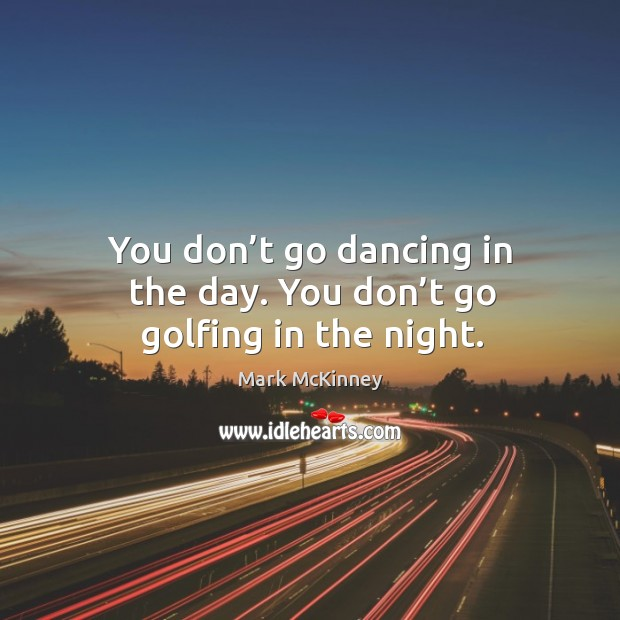 You don't go dancing in the day. You don't go golfing in the night. Mark McKinney Picture Quote