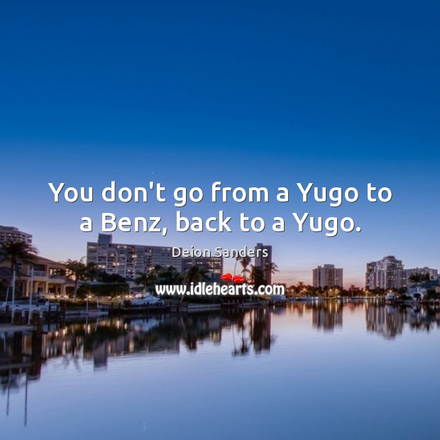 Image, You don't go from a Yugo to a Benz, back to a Yugo.