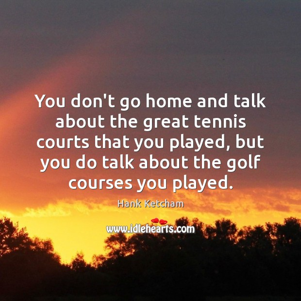 You don't go home and talk about the great tennis courts that Image
