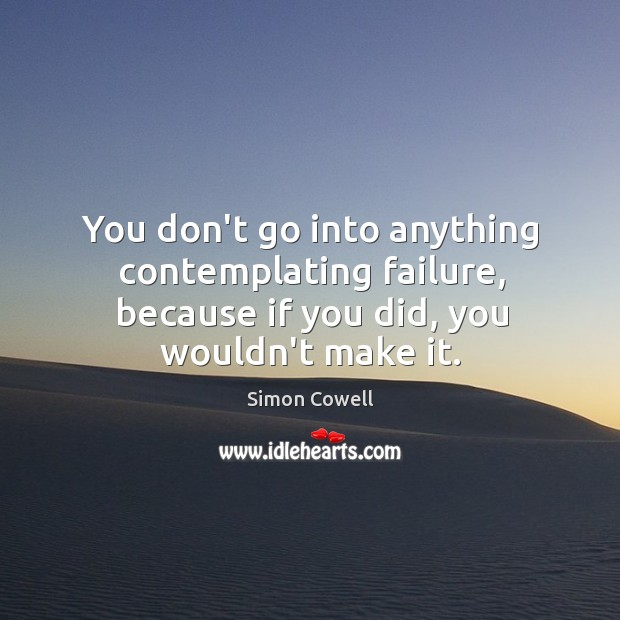 You don't go into anything contemplating failure, because if you did, you Image