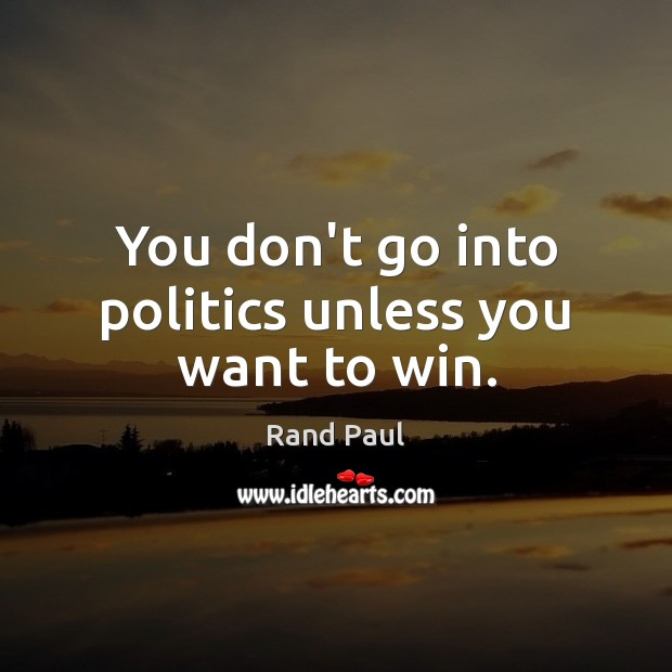 You don't go into politics unless you want to win. Rand Paul Picture Quote
