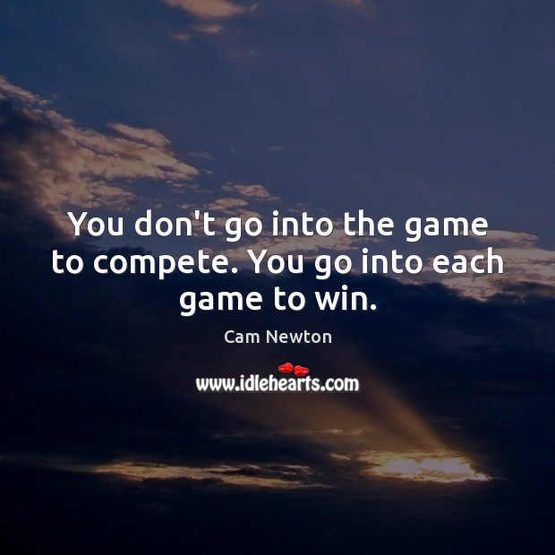 You don't go into the game to compete. You go into each game to win. Cam Newton Picture Quote