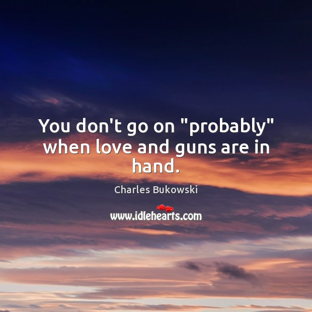 "You don't go on ""probably"" when love and guns are in hand. Image"