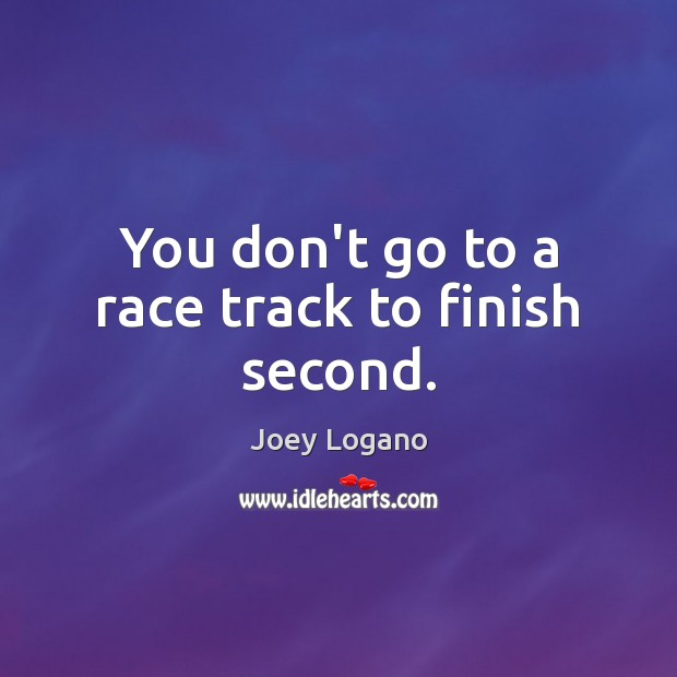 You don't go to a race track to finish second. Image