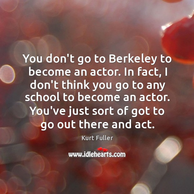 You don't go to Berkeley to become an actor. In fact, I Kurt Fuller Picture Quote