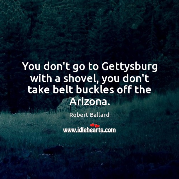 Image, You don't go to Gettysburg with a shovel, you don't take belt buckles off the Arizona.