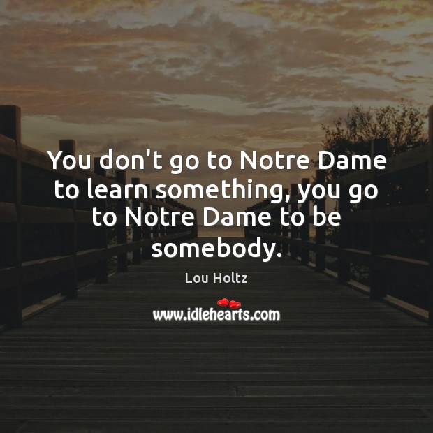 You don't go to Notre Dame to learn something, you go to Notre Dame to be somebody. Lou Holtz Picture Quote