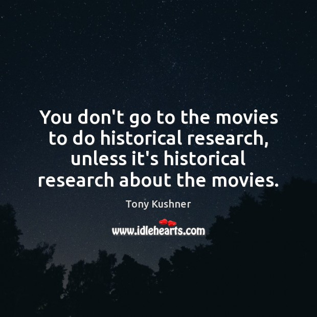 Image, You don't go to the movies to do historical research, unless it's