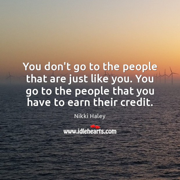 You don't go to the people that are just like you. You Nikki Haley Picture Quote