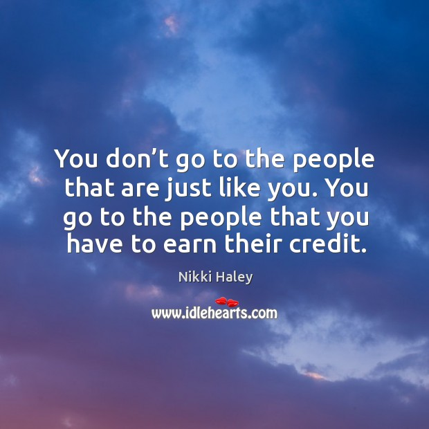 You don't go to the people that are just like you. You go to the people that you have to earn their credit. Nikki Haley Picture Quote
